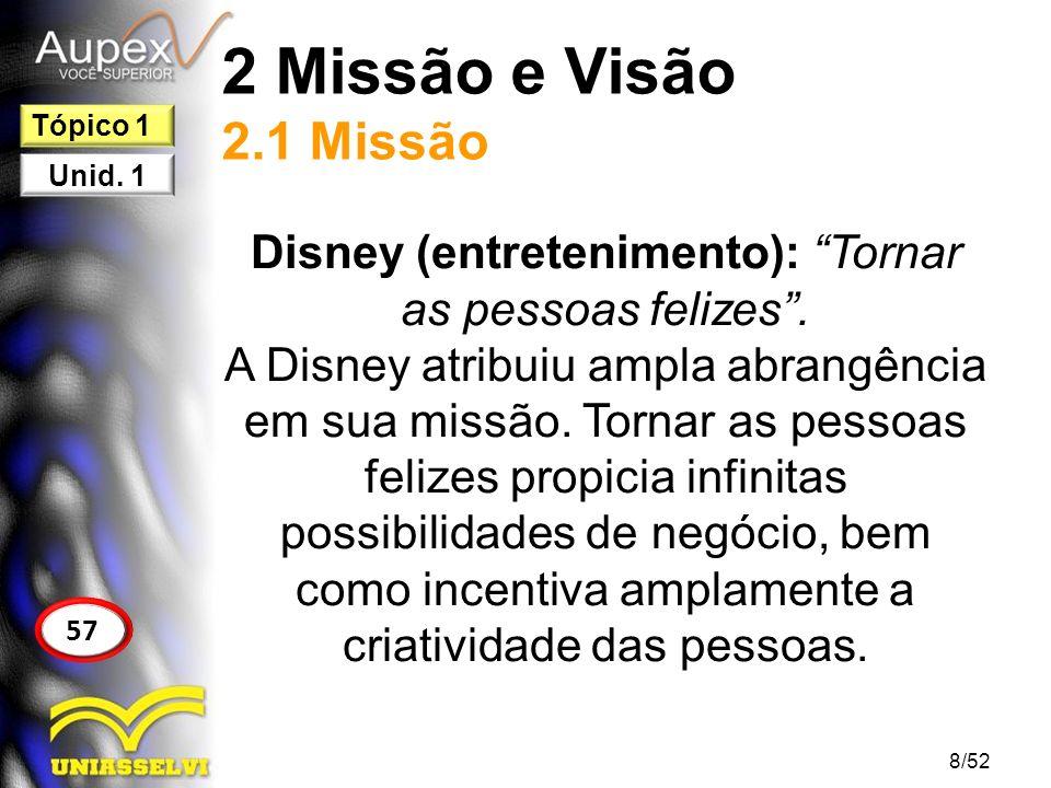 2 Missão e Visão 2.1 Missão Disney (entretenimento): Tornar as pessoas felizes. A Disney atribuiu ampla abrangência em sua missão. Tornar as pessoas f