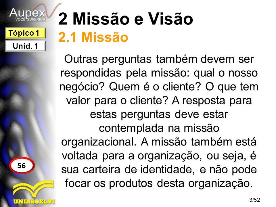 2 Missão e Visão 2.1 Missão Outras perguntas também devem ser respondidas pela missão: qual o nosso negócio? Quem é o cliente? O que tem valor para o