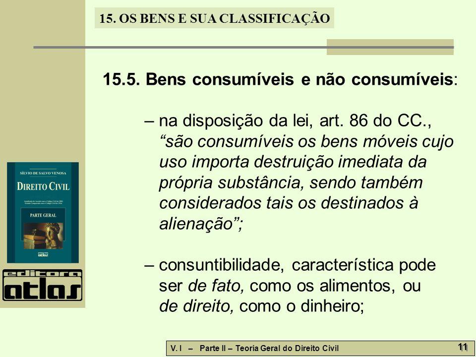 15. OS BENS E SUA CLASSIFICAÇÃO V. I – Parte II – Teoria Geral do Direito Civil 11 15.5. Bens consumíveis e não consumíveis: – na disposição da lei, a