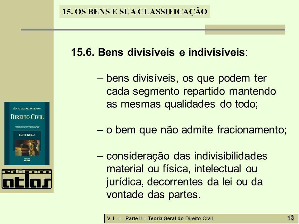 15. OS BENS E SUA CLASSIFICAÇÃO V. I – Parte II – Teoria Geral do Direito Civil 13 15.6. Bens divisíveis e indivisíveis: – bens divisíveis, os que pod