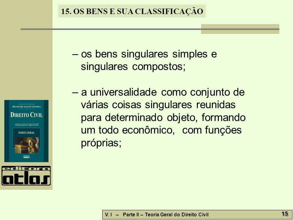15. OS BENS E SUA CLASSIFICAÇÃO V. I – Parte II – Teoria Geral do Direito Civil 15 – os bens singulares simples e singulares compostos; – a universali