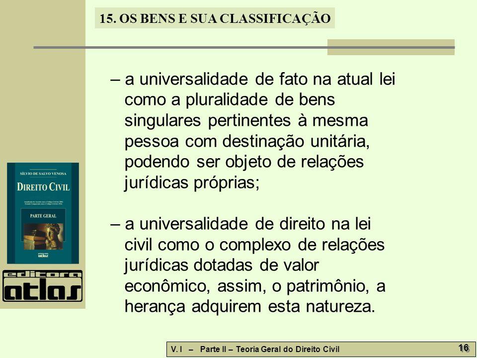 15. OS BENS E SUA CLASSIFICAÇÃO V. I – Parte II – Teoria Geral do Direito Civil 16 – a universalidade de fato na atual lei como a pluralidade de bens