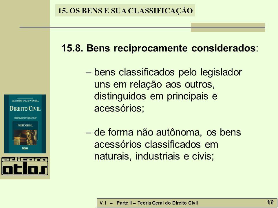 15. OS BENS E SUA CLASSIFICAÇÃO V. I – Parte II – Teoria Geral do Direito Civil 17 15.8. Bens reciprocamente considerados: – bens classificados pelo l