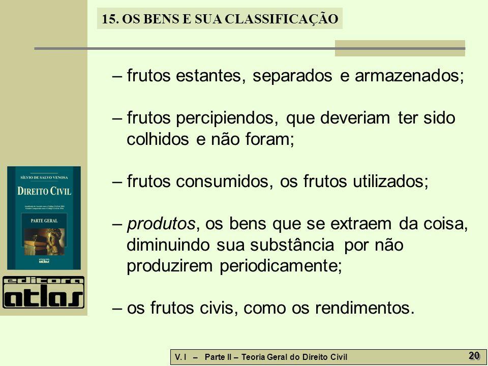 15. OS BENS E SUA CLASSIFICAÇÃO V. I – Parte II – Teoria Geral do Direito Civil 20 – frutos estantes, separados e armazenados; – frutos percipiendos,