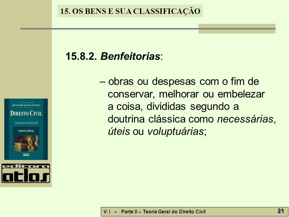 15. OS BENS E SUA CLASSIFICAÇÃO V. I – Parte II – Teoria Geral do Direito Civil 21 15.8.2. Benfeitorias: – obras ou despesas com o fim de conservar, m