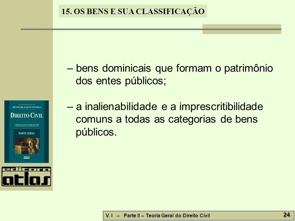 15. OS BENS E SUA CLASSIFICAÇÃO V. I – Parte II – Teoria Geral do Direito Civil 24 – bens dominicais que formam o patrimônio dos entes públicos; – a i