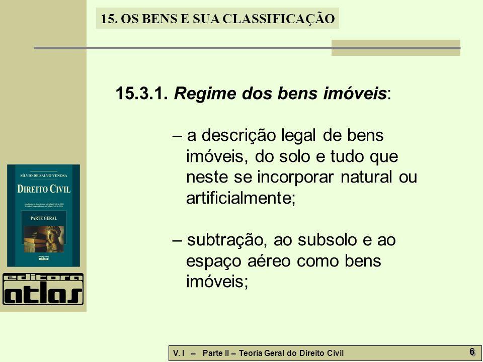 15. OS BENS E SUA CLASSIFICAÇÃO V. I – Parte II – Teoria Geral do Direito Civil 6 6 15.3.1. Regime dos bens imóveis: – a descrição legal de bens imóve