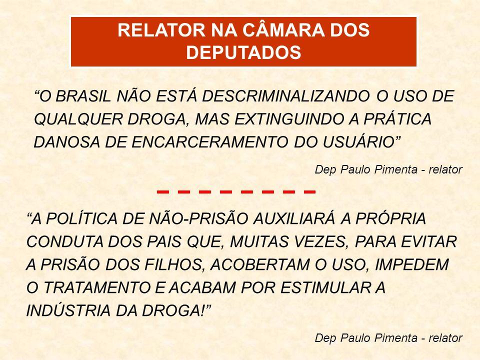 RELATOR NA CÂMARA DOS DEPUTADOS O BRASIL NÃO ESTÁ DESCRIMINALIZANDO O USO DE QUALQUER DROGA, MAS EXTINGUINDO A PRÁTICA DANOSA DE ENCARCERAMENTO DO USU