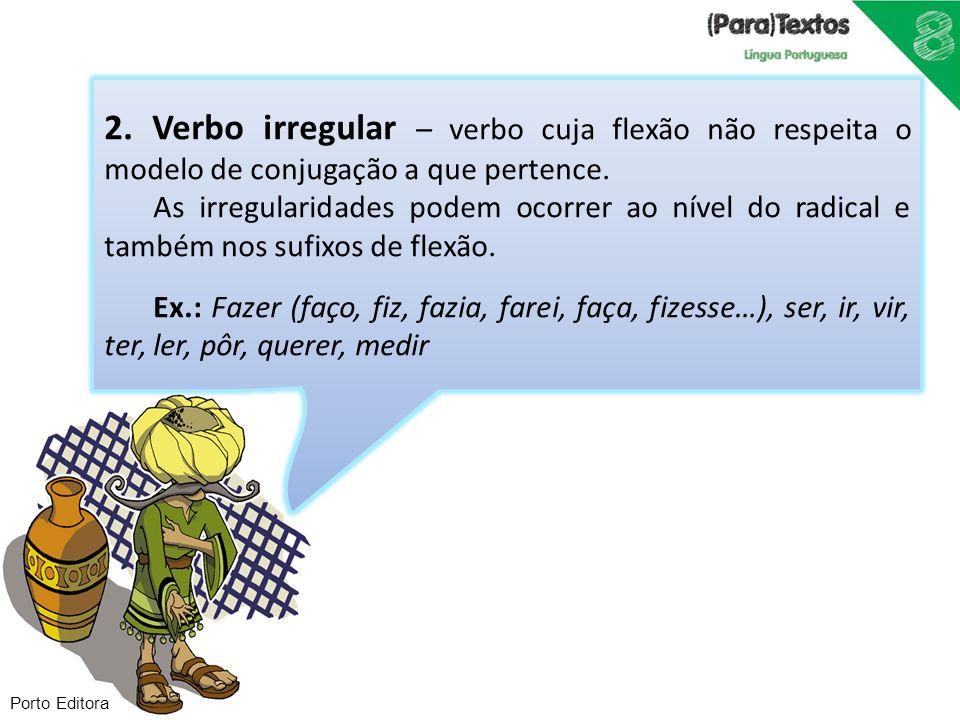 Porto Editora 2. Verbo irregular – verbo cuja flexão não respeita o modelo de conjugação a que pertence. As irregularidades podem ocorrer ao nível do