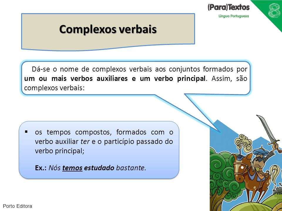 Porto Editora Complexos verbais os tempos compostos, formados com o verbo auxiliar ter e o particípio passado do verbo principal; Ex.: Nós temos estud