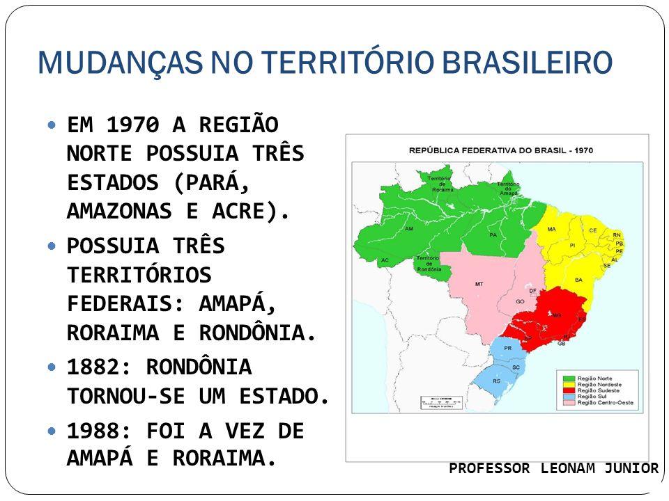 MUDANÇAS NO TERRITÓRIO BRASILEIRO EM 1970 A REGIÃO NORTE POSSUIA TRÊS ESTADOS (PARÁ, AMAZONAS E ACRE). POSSUIA TRÊS TERRITÓRIOS FEDERAIS: AMAPÁ, RORAI