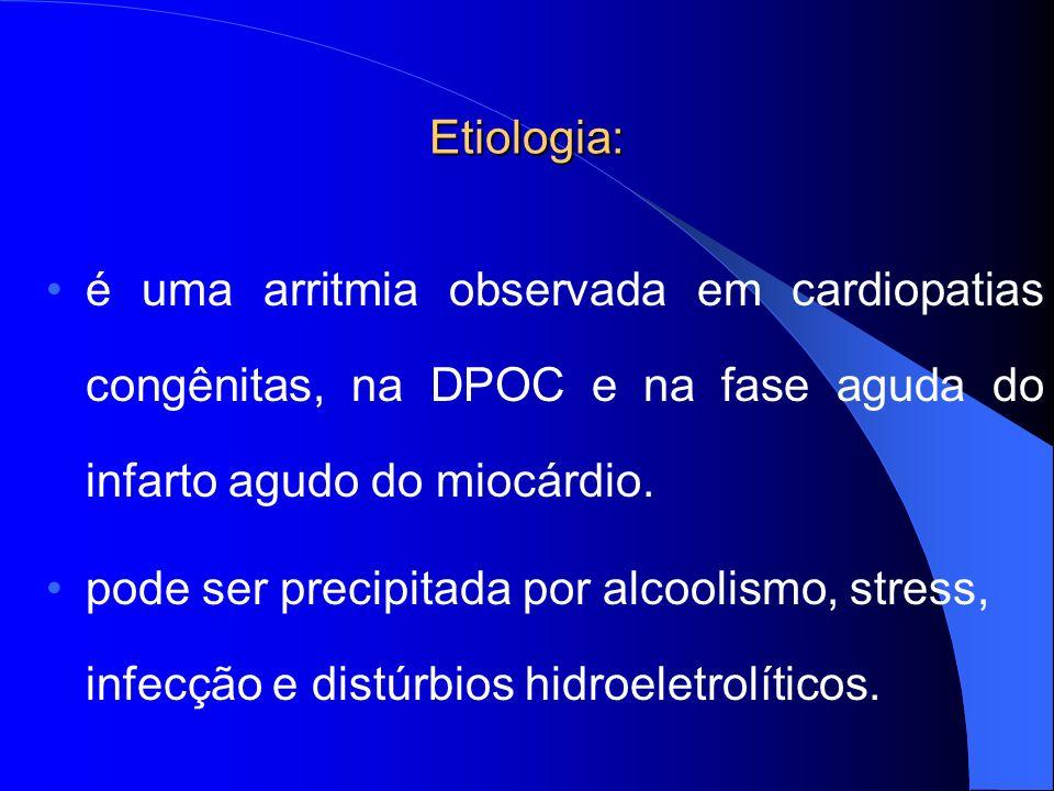 Etiologia: é uma arritmia observada em cardiopatias congênitas, na DPOC e na fase aguda do infarto agudo do miocárdio. pode ser precipitada por alcool