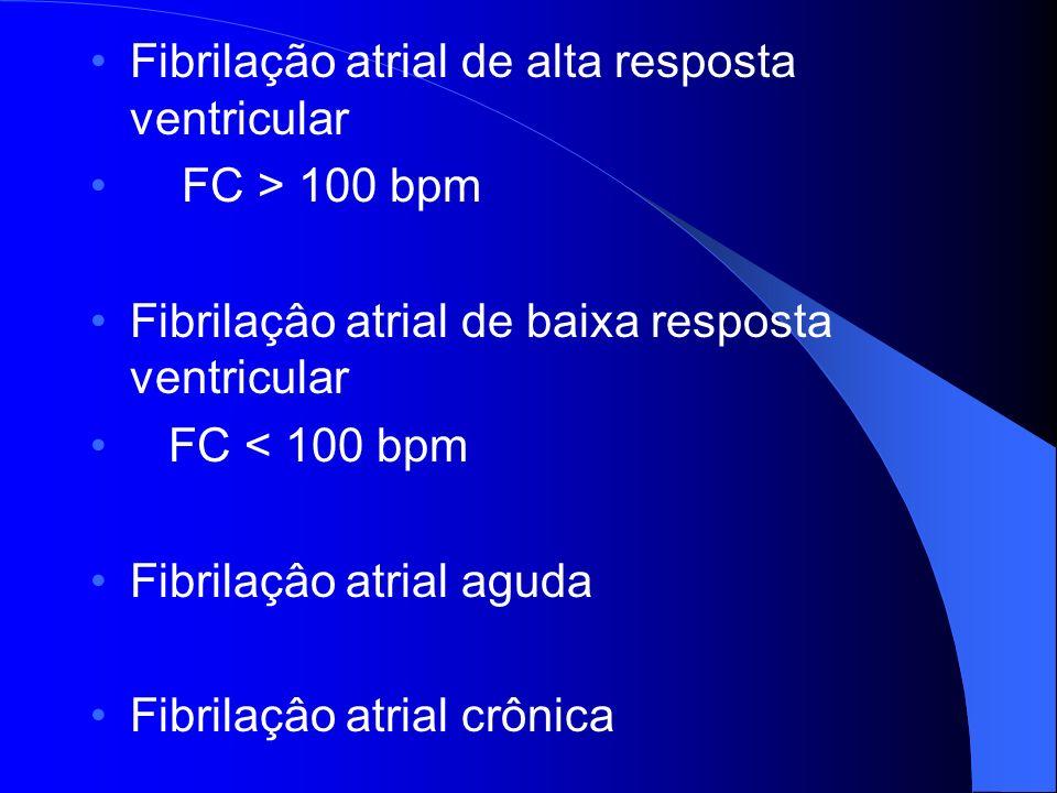 Fibrilação atrial de alta resposta ventricular FC > 100 bpm Fibrilaçâo atrial de baixa resposta ventricular FC < 100 bpm Fibrilaçâo atrial aguda Fibri