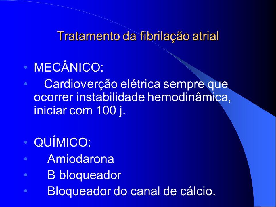 Tratamento da fibrilação atrial MECÂNICO: Cardioverção elétrica sempre que ocorrer instabilidade hemodinâmica, iniciar com 100 j. QUÍMICO: Amiodarona