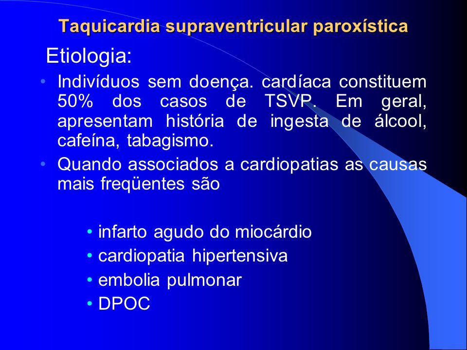 Taquicardia supraventricular paroxística Etiologia: Indivíduos sem doença. cardíaca constituem 50% dos casos de TSVP. Em geral, apresentam história de
