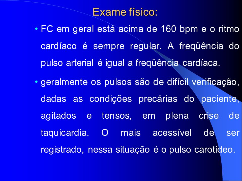 Exame físico: FC em geral está acima de 160 bpm e o ritmo cardíaco é sempre regular. A freqüência do pulso arterial é igual a freqüência cardíaca. ger
