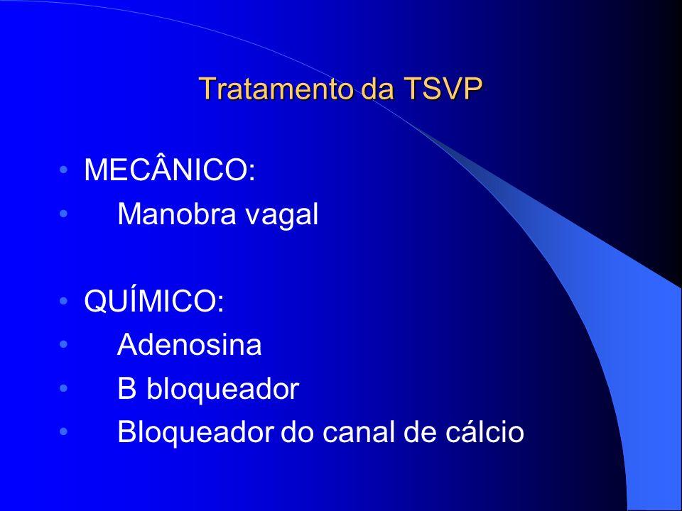 Tratamento da TSVP MECÂNICO: Manobra vagal QUÍMICO: Adenosina B bloqueador Bloqueador do canal de cálcio