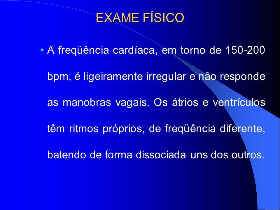EXAME FÍSICO A freqüência cardíaca, em torno de 150-200 bpm, é ligeiramente irregular e não responde as manobras vagais. Os átrios e ventrículos têm r