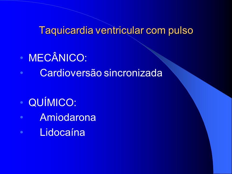Taquicardia ventricular com pulso MECÂNICO: Cardioversão sincronizada QUÍMICO: Amiodarona Lidocaína