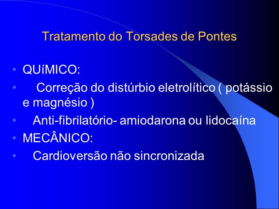 Tratamento do Torsades de Pontes QUíMICO: Correção do distúrbio eletrolítico ( potássio e magnésio ) Anti-fibrilatório- amiodarona ou lidocaína MECÂNI