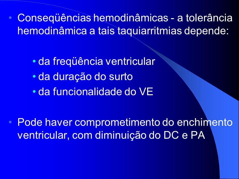 Conseqüências hemodinâmicas - a tolerância hemodinâmica a tais taquiarritmias depende: da freqüência ventricular da duração do surto da funcionalidade