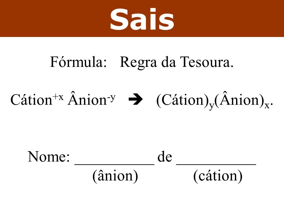 Sais Fórmula: Regra da Tesoura. Cátion +x Ânion -y (Cátion) y (Ânion) x. Nome: __________ de __________ (ânion) (cátion)