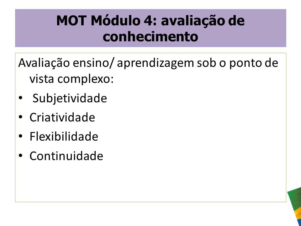 MOT Módulo 4: avaliação de conhecimento Avaliação ensino/ aprendizagem sob o ponto de vista complexo: Subjetividade Criatividade Flexibilidade Continu