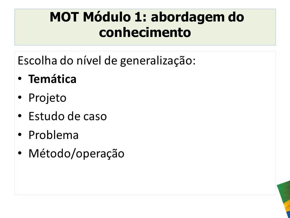 MOT Módulo 1: abordagem do conhecimento Escolha do nível de generalização: Temática Projeto Estudo de caso Problema Método/operação