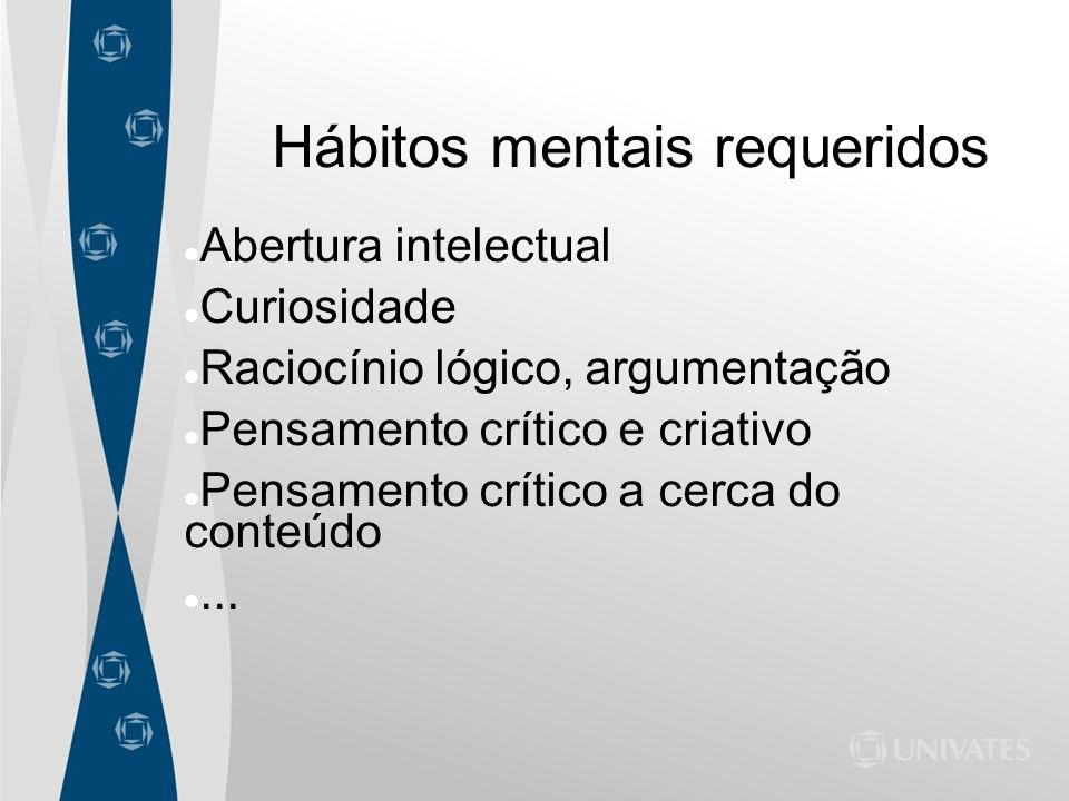 Hábitos mentais requeridos Abertura intelectual Curiosidade Raciocínio lógico, argumentação Pensamento crítico e criativo Pensamento crítico a cerca d