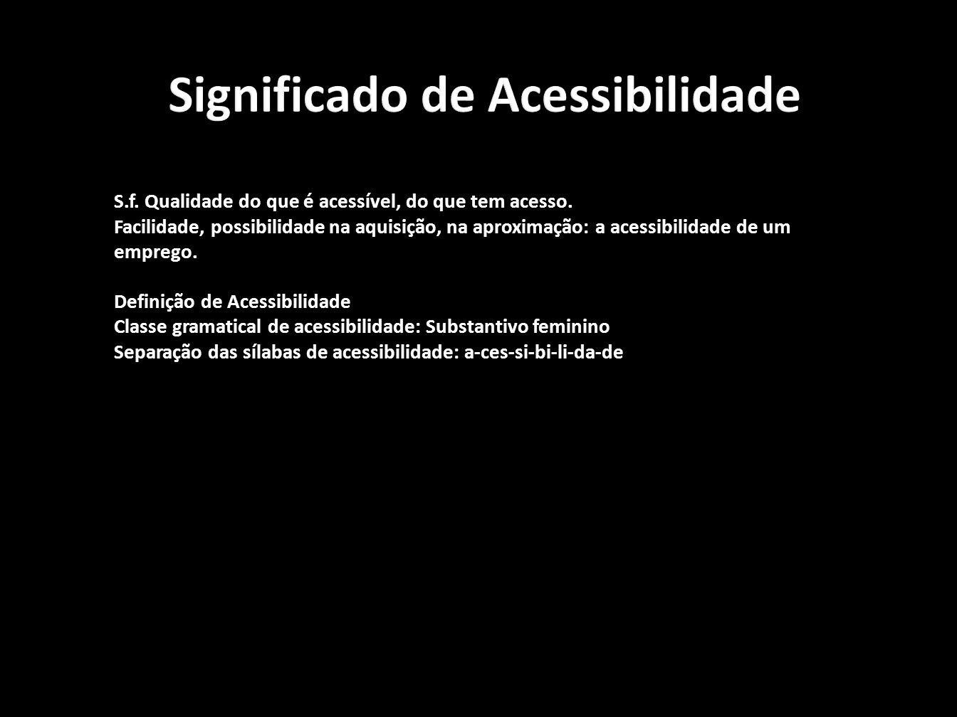 Significado de Acessibilidade S.f.Qualidade do que é acessível, do que tem acesso.