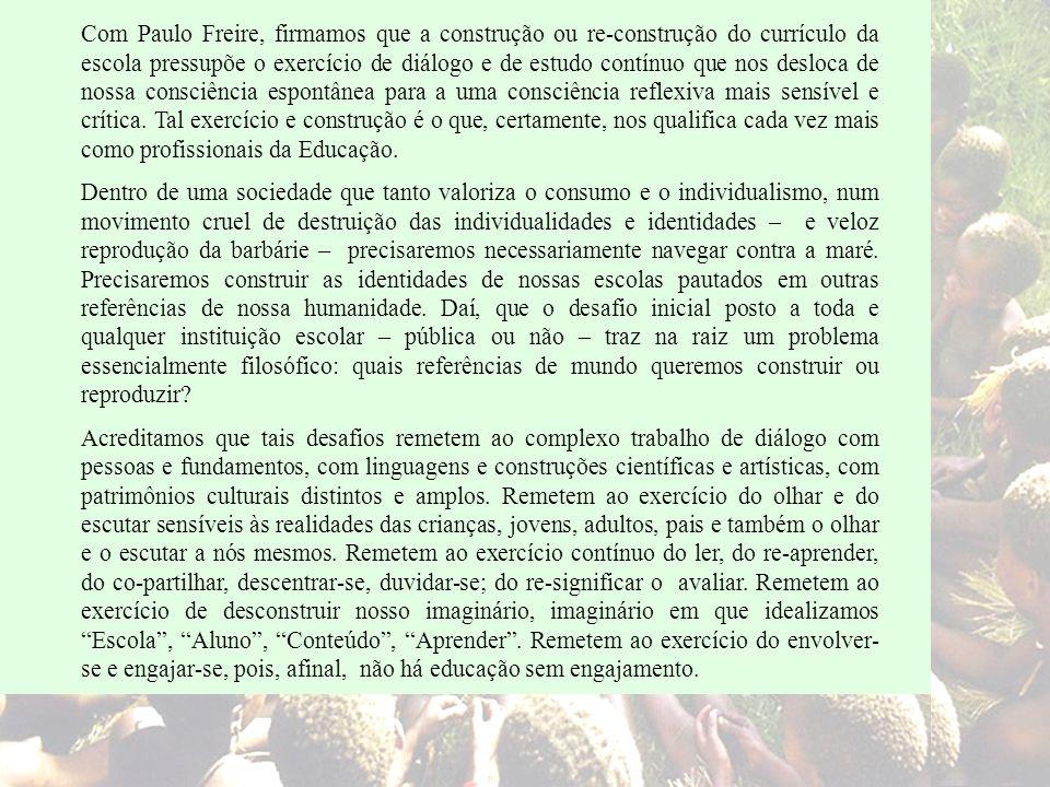 Com Paulo Freire, firmamos que a construção ou re-construção do currículo da escola pressupõe o exercício de diálogo e de estudo contínuo que nos desl