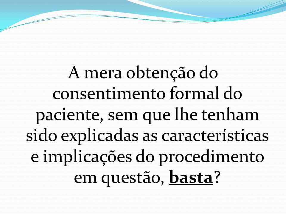 A mera obtenção do consentimento formal do paciente, sem que lhe tenham sido explicadas as características e implicações do procedimento em questão, b
