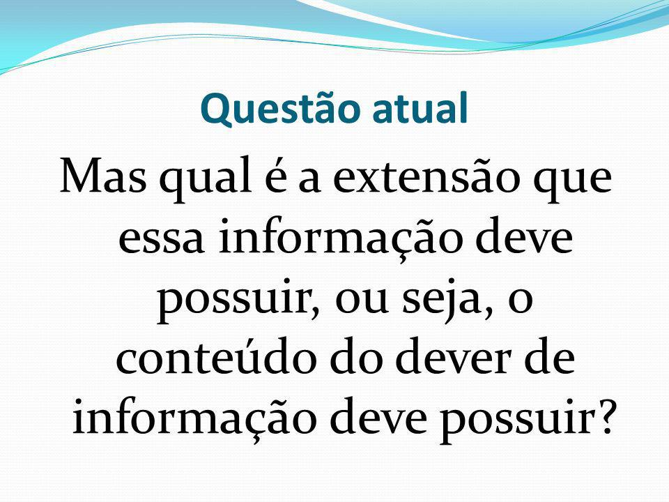 Questão atual Mas qual é a extensão que essa informação deve possuir, ou seja, o conteúdo do dever de informação deve possuir?