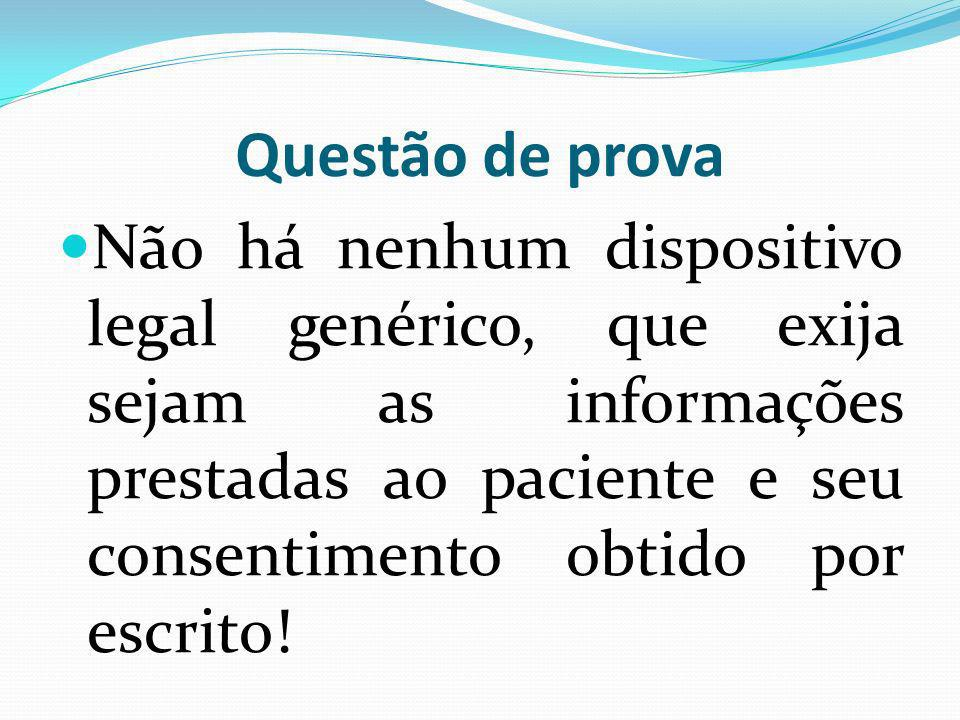 Questão de prova Não há nenhum dispositivo legal genérico, que exija sejam as informações prestadas ao paciente e seu consentimento obtido por escrito