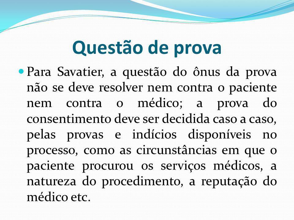 Questão de prova Para Savatier, a questão do ônus da prova não se deve resolver nem contra o paciente nem contra o médico; a prova do consentimento de