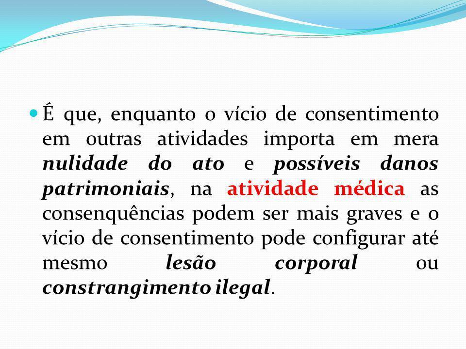 É que, enquanto o vício de consentimento em outras atividades importa em mera nulidade do ato e possíveis danos patrimoniais, na atividade médica as c