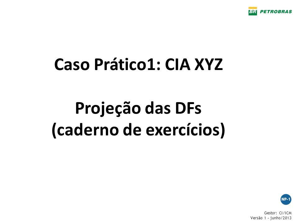 Gestor: CI/ICM Versão 1 – junho/2013 Caso Prático1: CIA XYZ Projeção das DFs (caderno de exercícios)