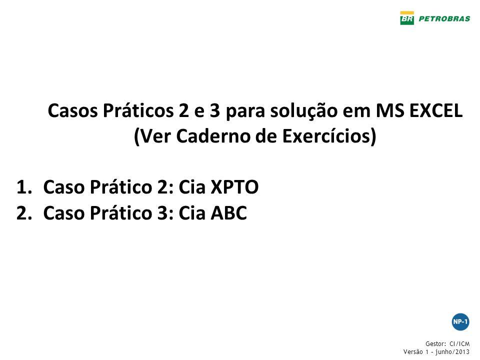 Gestor: CI/ICM Versão 1 – junho/2013 Casos Práticos 2 e 3 para solução em MS EXCEL (Ver Caderno de Exercícios) 1.Caso Prático 2: Cia XPTO 2.Caso Práti