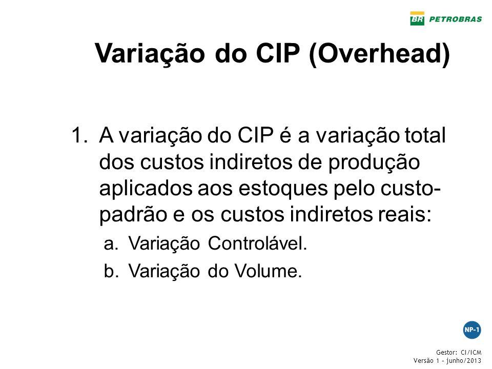 Gestor: CI/ICM Versão 1 – junho/2013 Variação do CIP (Overhead) 1.A variação do CIP é a variação total dos custos indiretos de produção aplicados aos