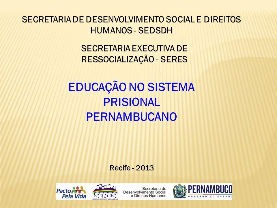 SECRETARIA DE DESENVOLVIMENTO SOCIAL E DIREITOS HUMANOS - SEDSDH SECRETARIA EXECUTIVA DE RESSOCIALIZAÇÃO - SERES EDUCAÇÃO NO SISTEMA PRISIONAL PERNAMB