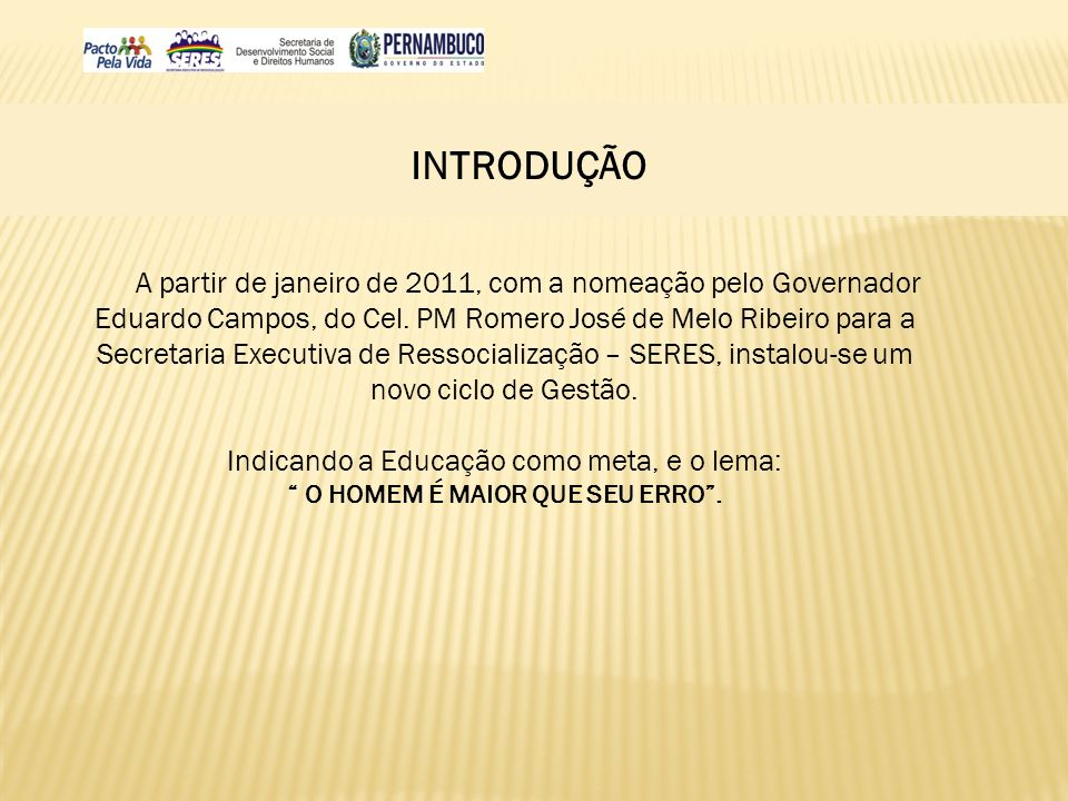 INTRODUÇÃO A partir de janeiro de 2011, com a nomeação pelo Governador Eduardo Campos, do Cel. PM Romero José de Melo Ribeiro para a Secretaria Execut