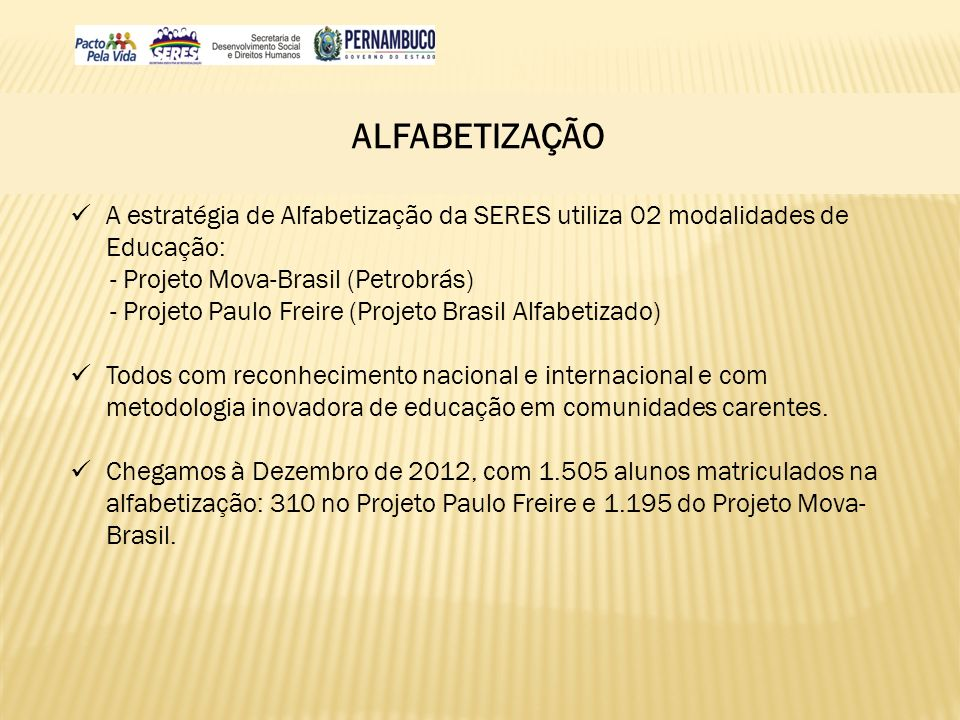 ALFABETIZAÇÃO A estratégia de Alfabetização da SERES utiliza 02 modalidades de Educação: - Projeto Mova-Brasil (Petrobrás) - Projeto Paulo Freire (Pro