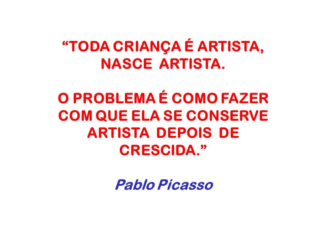 TODA CRIANÇA É ARTISTA, NASCE ARTISTA. O PROBLEMA É COMO FAZER COM QUE ELA SE CONSERVE ARTISTA DEPOIS DE CRESCIDA. Pablo Picasso