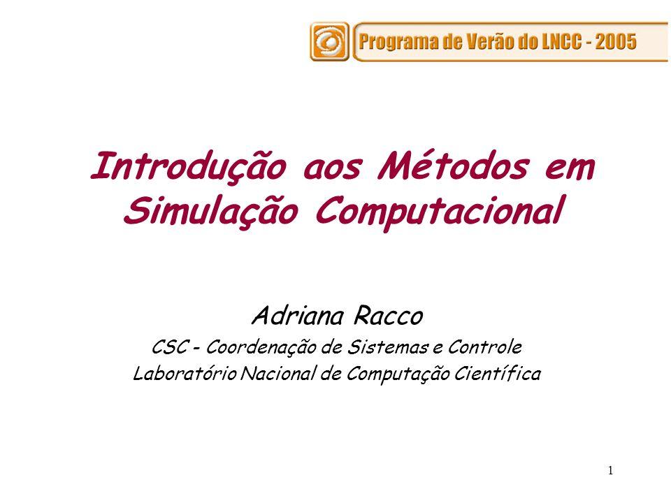 1 Introdução aos Métodos em Simulação Computacional Adriana Racco CSC - Coordenação de Sistemas e Controle Laboratório Nacional de Computação Científi