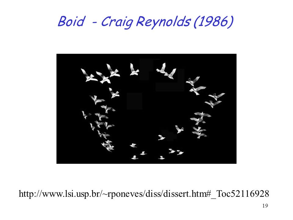 19 Boid - Craig Reynolds (1986) http://www.lsi.usp.br/~rponeves/diss/dissert.htm#_Toc52116928