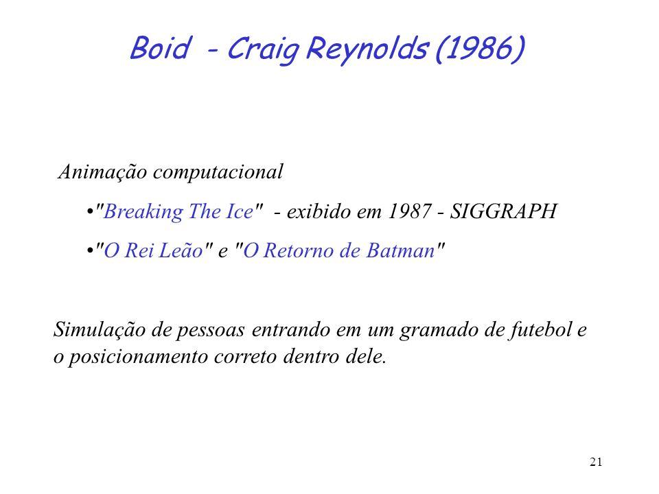 21 Boid - Craig Reynolds (1986) Animação computacional Breaking The Ice - exibido em 1987 - SIGGRAPH O Rei Leão e O Retorno de Batman Simulação de pessoas entrando em um gramado de futebol e o posicionamento correto dentro dele.