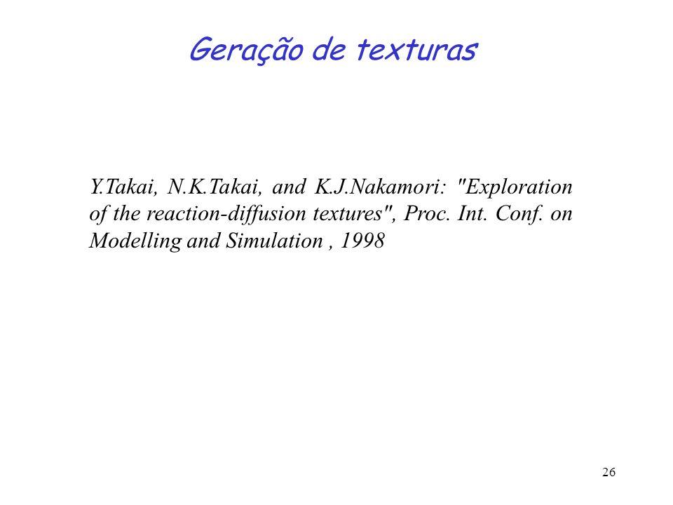 26 Geração de texturas Y.Takai, N.K.Takai, and K.J.Nakamori: Exploration of the reaction-diffusion textures , Proc.