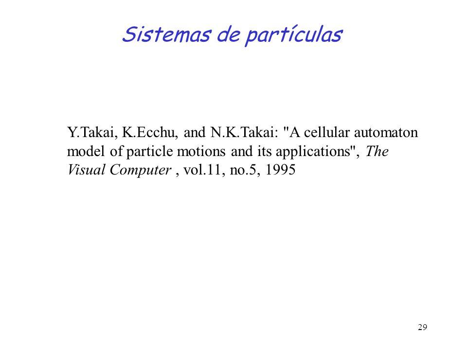 29 Sistemas de partículas Y.Takai, K.Ecchu, and N.K.Takai: A cellular automaton model of particle motions and its applications , The Visual Computer, vol.11, no.5, 1995