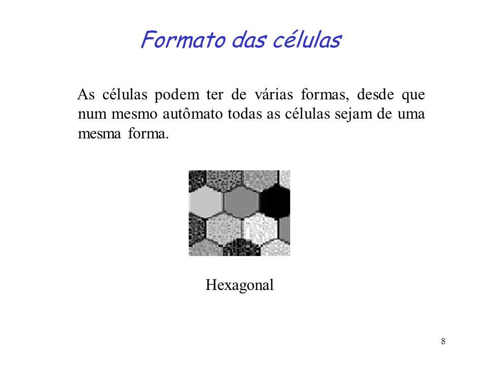 8 Formato das células As células podem ter de várias formas, desde que num mesmo autômato todas as células sejam de uma mesma forma. Hexagonal