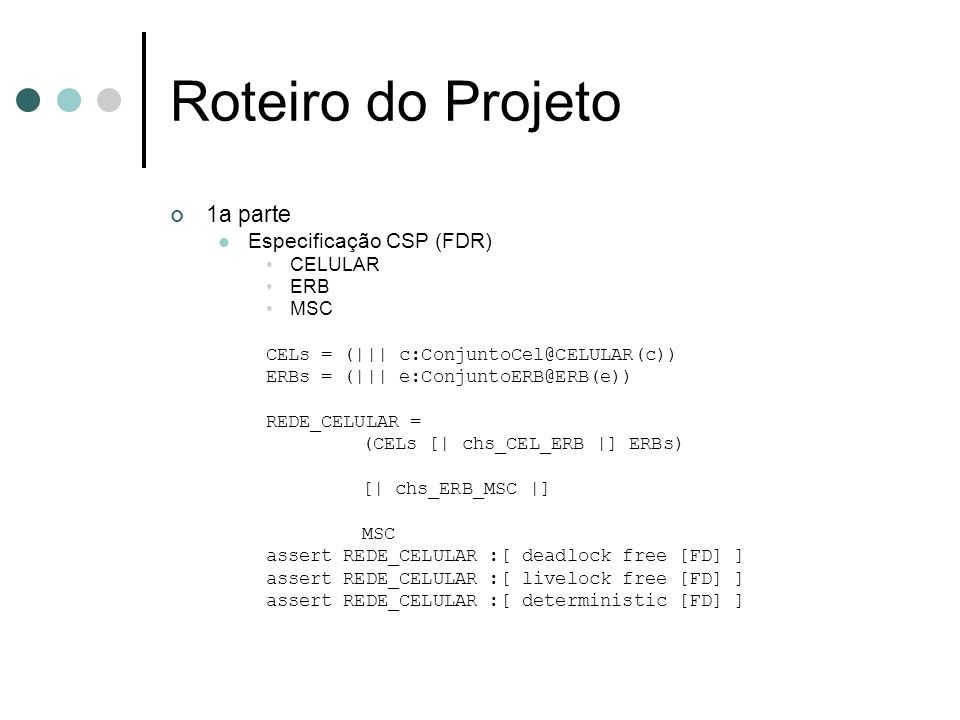 Roteiro do Projeto 1a parte Especificação CSP (FDR) CELULAR ERB MSC CELs = (||| c:ConjuntoCel@CELULAR(c)) ERBs = (||| e:ConjuntoERB@ERB(e)) REDE_CELUL